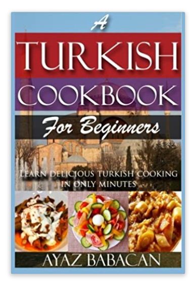 A Turkish Cookbook for Beginners: Learn Delicious Turkish Cooking in Only Minutes